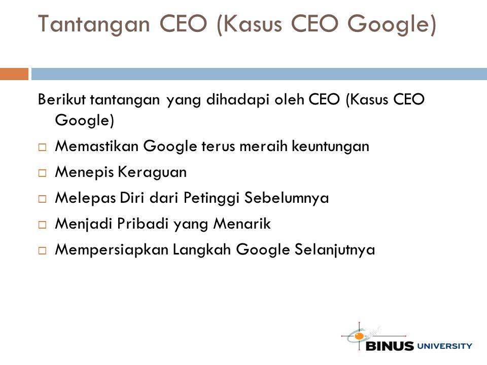 Tantangan CEO (Kasus CEO Google) Berikut tantangan yang dihadapi oleh CEO (Kasus CEO Google)  Memastikan Google terus meraih keuntungan  Menepis Keraguan  Melepas Diri dari Petinggi Sebelumnya  Menjadi Pribadi yang Menarik  Mempersiapkan Langkah Google Selanjutnya