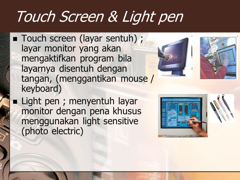 Touch Screen & Light pen Touch screen (layar sentuh) ; layar monitor yang akan mengaktifkan program bila layarnya disentuh dengan tangan, (menggantikan mouse / keyboard) Light pen ; menyentuh layar monitor dengan pena khusus menggunakan light sensitive (photo electric)