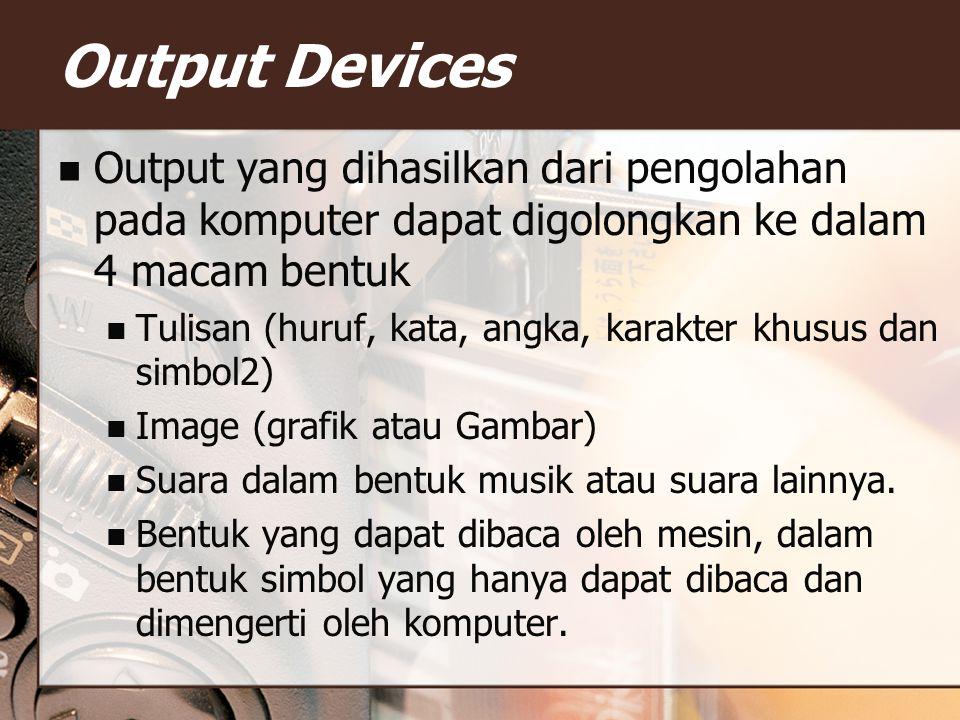 Output yang dihasilkan dari pengolahan pada komputer dapat digolongkan ke dalam 4 macam bentuk Tulisan (huruf, kata, angka, karakter khusus dan simbol2) Image (grafik atau Gambar) Suara dalam bentuk musik atau suara lainnya.