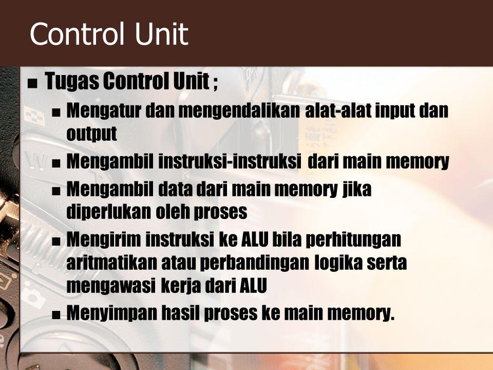Control Unit Tugas Control Unit ; Mengatur dan mengendalikan alat-alat input dan output Mengambil instruksi-instruksi dari main memory Mengambil data dari main memory jika diperlukan oleh proses Mengirim instruksi ke ALU bila perhitungan aritmatikan atau perbandingan logika serta mengawasi kerja dari ALU Menyimpan hasil proses ke main memory.