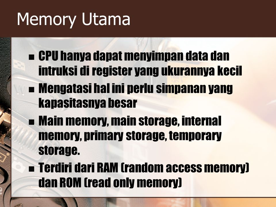 Memory Utama CPU hanya dapat menyimpan data dan intruksi di register yang ukurannya kecil Mengatasi hal ini perlu simpanan yang kapasitasnya besar Main memory, main storage, internal memory, primary storage, temporary storage.