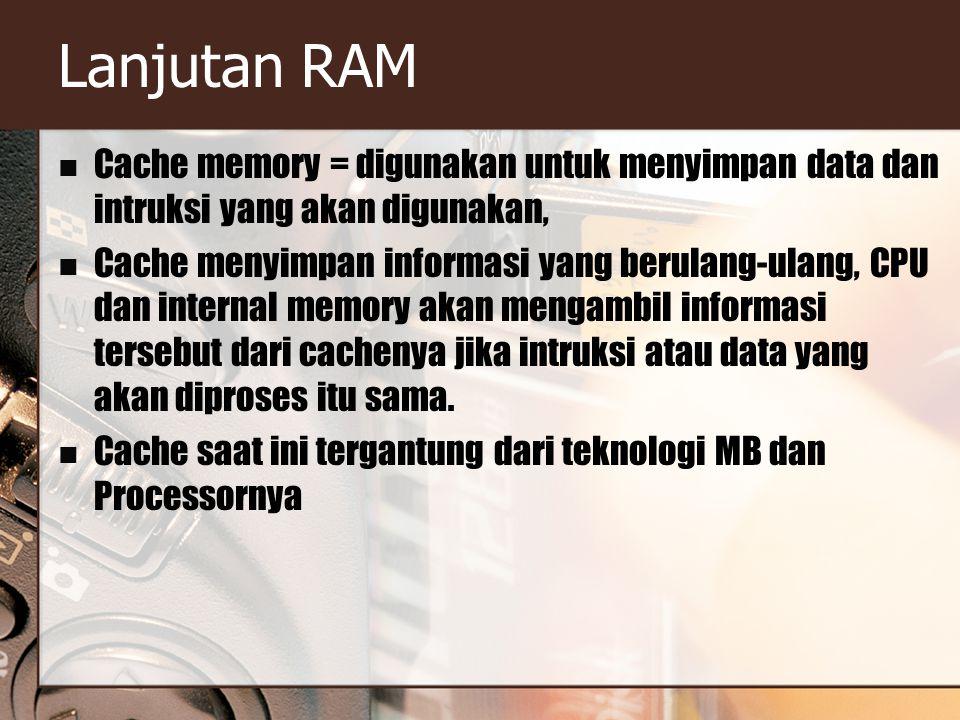 Lanjutan RAM Cache memory = digunakan untuk menyimpan data dan intruksi yang akan digunakan, Cache menyimpan informasi yang berulang-ulang, CPU dan internal memory akan mengambil informasi tersebut dari cachenya jika intruksi atau data yang akan diproses itu sama.