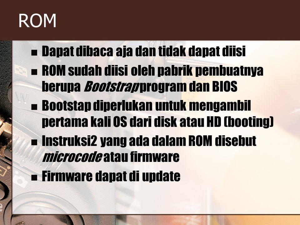 ROM Dapat dibaca aja dan tidak dapat diisi ROM sudah diisi oleh pabrik pembuatnya berupa Bootstrap program dan BIOS Bootstap diperlukan untuk mengambil pertama kali OS dari disk atau HD (booting) Instruksi2 yang ada dalam ROM disebut microcode atau firmware Firmware dapat di update