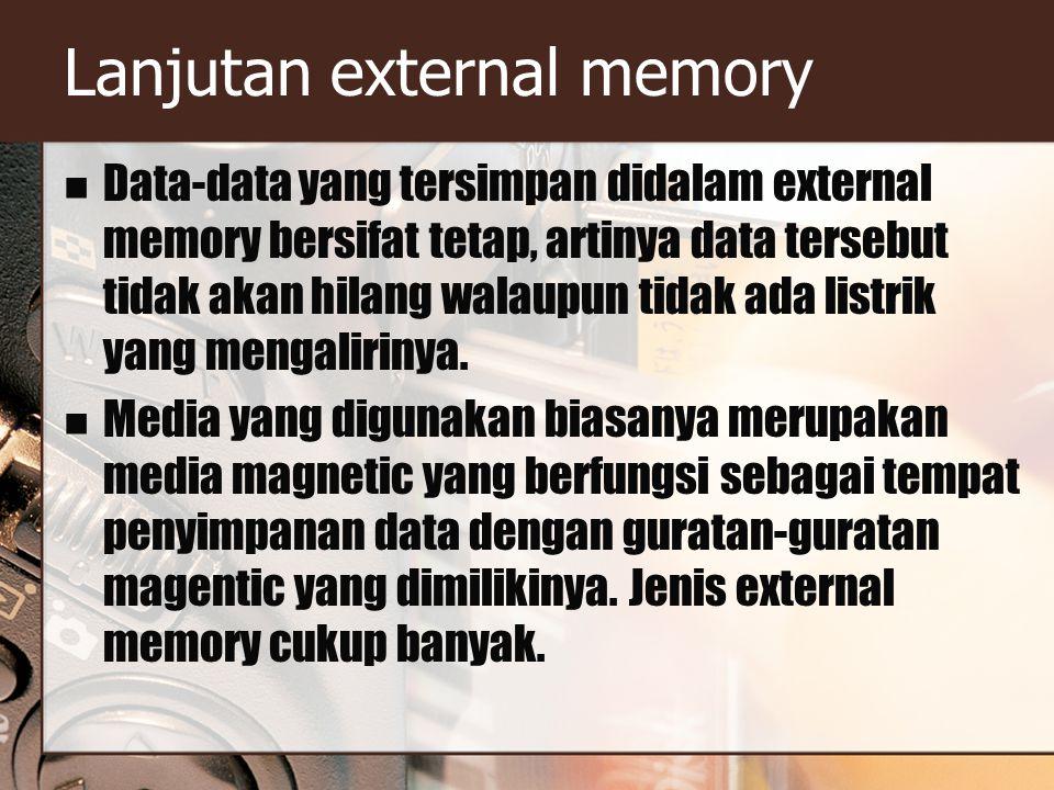 Lanjutan external memory Data-data yang tersimpan didalam external memory bersifat tetap, artinya data tersebut tidak akan hilang walaupun tidak ada listrik yang mengalirinya.