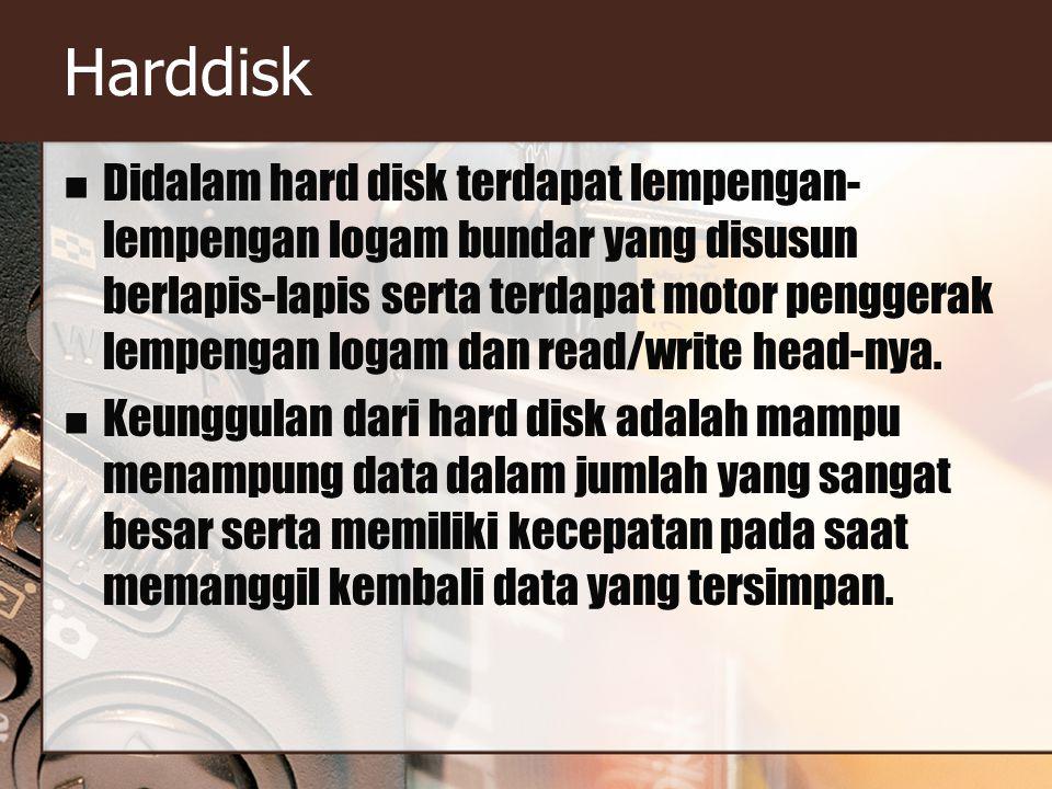 Harddisk Didalam hard disk terdapat lempengan- lempengan logam bundar yang disusun berlapis-lapis serta terdapat motor penggerak lempengan logam dan read/write head-nya.