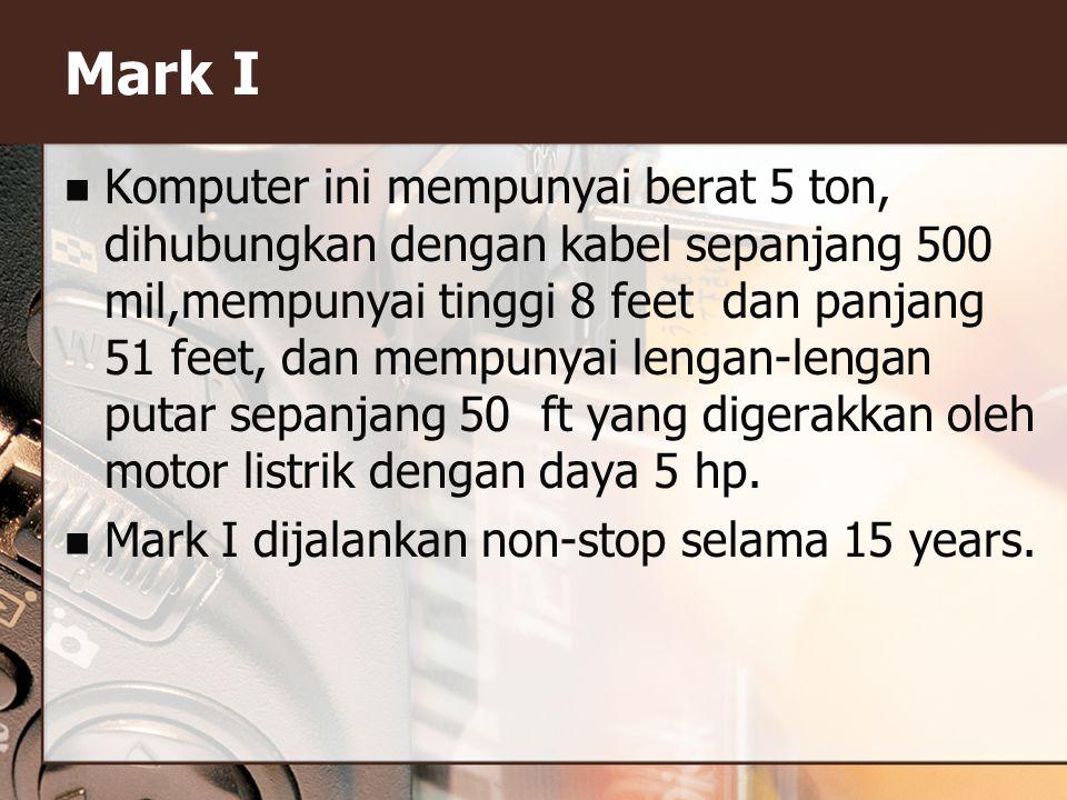 Mark I Komputer ini mempunyai berat 5 ton, dihubungkan dengan kabel sepanjang 500 mil,mempunyai tinggi 8 feet dan panjang 51 feet, dan mempunyai lengan-lengan putar sepanjang 50 ft yang digerakkan oleh motor listrik dengan daya 5 hp.