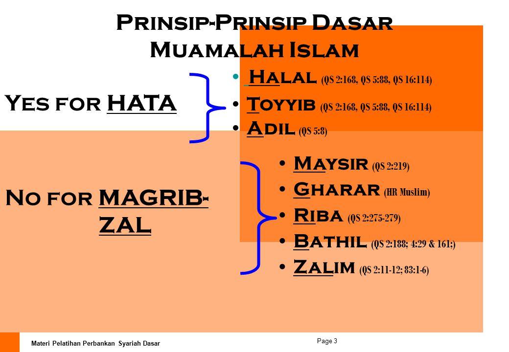 Materi Pelatihan Perbankan Syariah Dasar Page 3 Prinsip-Prinsip Dasar Muamalah Islam Halal (QS 2:168, QS 5:88, QS 16:114) Toyyib (QS 2:168, QS 5:88, QS 16:114) Adil (QS 5:8) Maysir (QS 2:219) Gharar (HR Muslim) Riba (QS 2:275-279) Bathil (QS 2:188; 4:29 & 161;) Yes for HATA No for MAGRIB- ZAL Zalim (QS 2:11-12; 83:1-6)