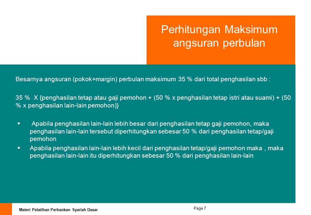 Materi Pelatihan Perbankan Syariah Dasar Page 7 Perhitungan Maksimum angsuran perbulan Besarnya angsuran (pokok+margin) perbulan maksimum 35 % dari total penghasilan sbb : 35 % X {penghasilan tetap atau gaji pemohon + (50 % x penghasilan tetap istri atau suami) + (50 % x penghasilan lain-lain pemohon)}  Apabila penghasilan lain-lain lebih besar dari penghasilan tetap gaji pemohon, maka penghasilan lain-lain tersebut diperhitungkan sebesar 50 % dari penghasilan tetap/gaji pemohon  Apabila penghasilan lain-lain lebih kecil dari penghasilan tetap/gaji pemohon maka, maka penghasilan lain-lain itu diperhitungkan sebesar 50 % dari penghasilan lain-lain