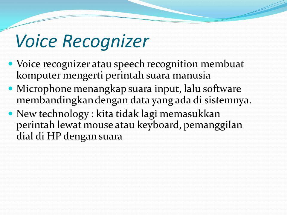 Voice Recognizer Voice recognizer atau speech recognition membuat komputer mengerti perintah suara manusia Microphone menangkap suara input, lalu software membandingkan dengan data yang ada di sistemnya.