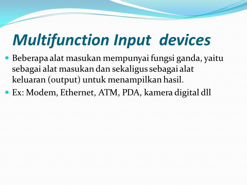 Multifunction Input devices Beberapa alat masukan mempunyai fungsi ganda, yaitu sebagai alat masukan dan sekaligus sebagai alat keluaran (output) untu