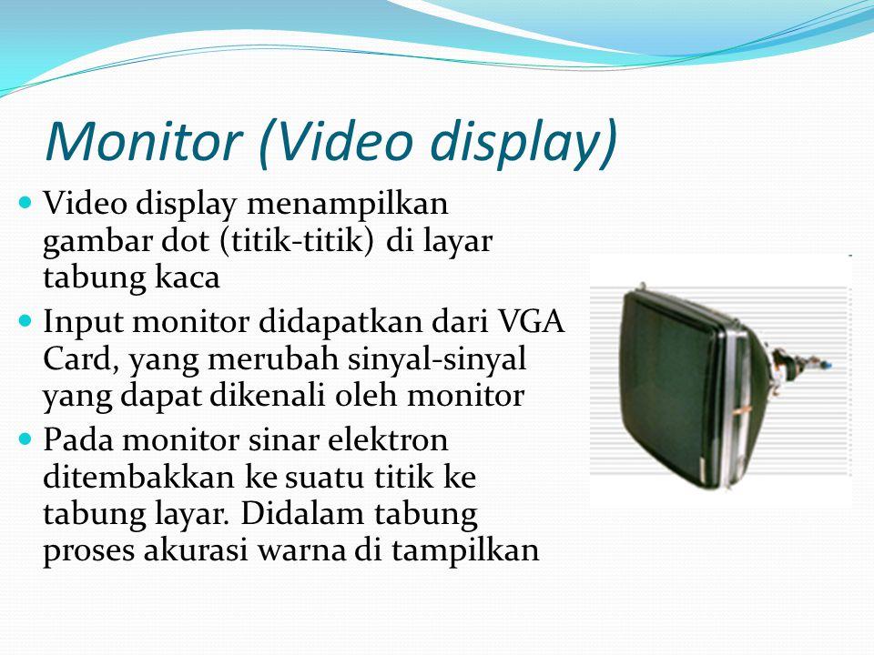 Monitor (Video display) Video display menampilkan gambar dot (titik-titik) di layar tabung kaca Input monitor didapatkan dari VGA Card, yang merubah sinyal-sinyal yang dapat dikenali oleh monitor Pada monitor sinar elektron ditembakkan ke suatu titik ke tabung layar.