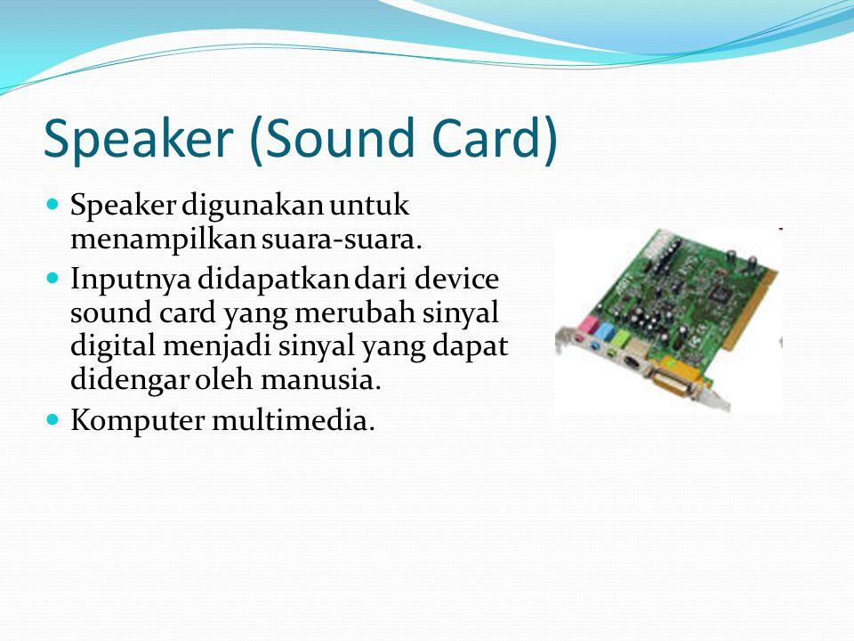 Speaker (Sound Card) Speaker digunakan untuk menampilkan suara-suara. Inputnya didapatkan dari device sound card yang merubah sinyal digital menjadi s