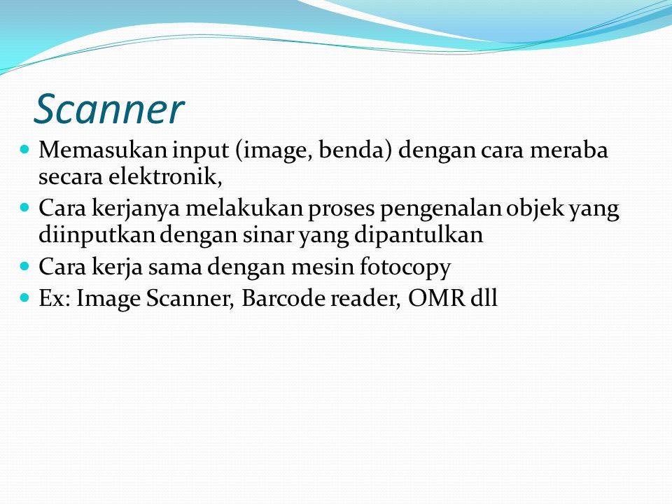 Scanner Memasukan input (image, benda) dengan cara meraba secara elektronik, Cara kerjanya melakukan proses pengenalan objek yang diinputkan dengan si