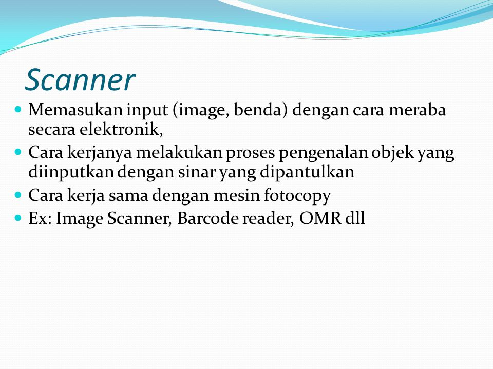 Scanner Memasukan input (image, benda) dengan cara meraba secara elektronik, Cara kerjanya melakukan proses pengenalan objek yang diinputkan dengan sinar yang dipantulkan Cara kerja sama dengan mesin fotocopy Ex: Image Scanner, Barcode reader, OMR dll