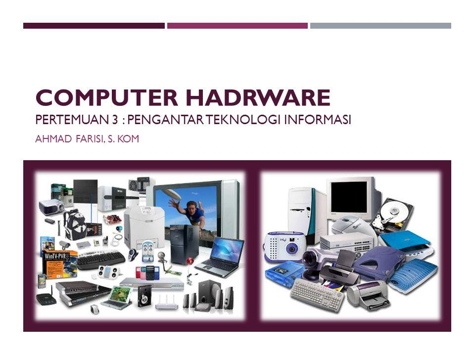 COMPUTER HADRWARE PERTEMUAN 3 : PENGANTAR TEKNOLOGI INFORMASI AHMAD FARISI, S. KOM