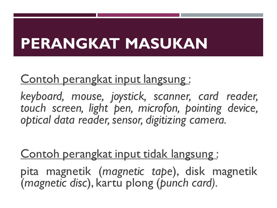 PERANGKAT MASUKAN Contoh perangkat input langsung : keyboard, mouse, joystick, scanner, card reader, touch screen, light pen, microfon, pointing device, optical data reader, sensor, digitizing camera.
