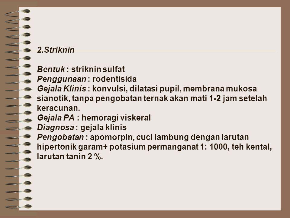 2.Striknin Bentuk : striknin sulfat Penggunaan : rodentisida Gejala Klinis : konvulsi, dilatasi pupil, membrana mukosa sianotik, tanpa pengobatan tern