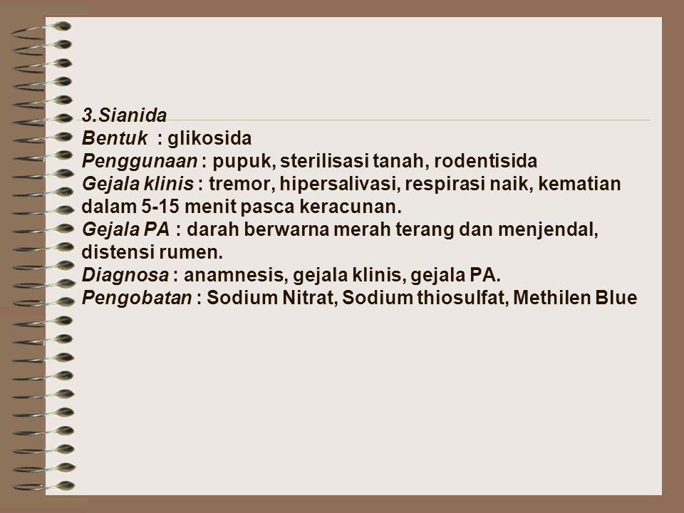 3.Sianida Bentuk : glikosida Penggunaan : pupuk, sterilisasi tanah, rodentisida Gejala klinis : tremor, hipersalivasi, respirasi naik, kematian dalam