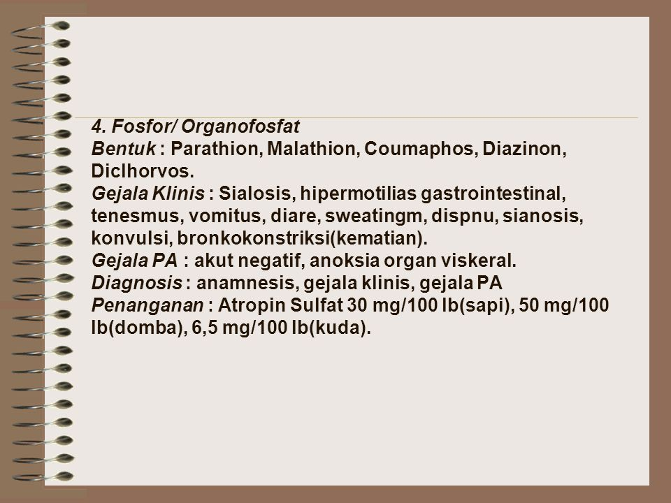 4. Fosfor/ Organofosfat Bentuk : Parathion, Malathion, Coumaphos, Diazinon, Diclhorvos. Gejala Klinis : Sialosis, hipermotilias gastrointestinal, tene