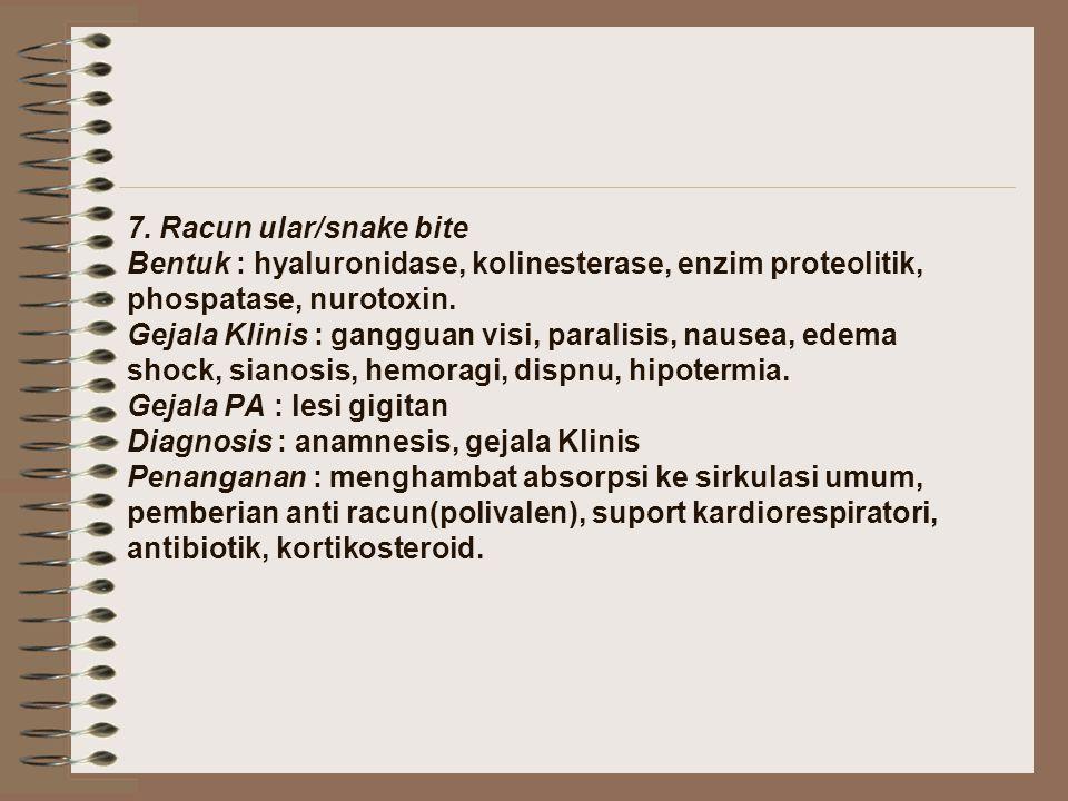 7. Racun ular/snake bite Bentuk : hyaluronidase, kolinesterase, enzim proteolitik, phospatase, nurotoxin. Gejala Klinis : gangguan visi, paralisis, na