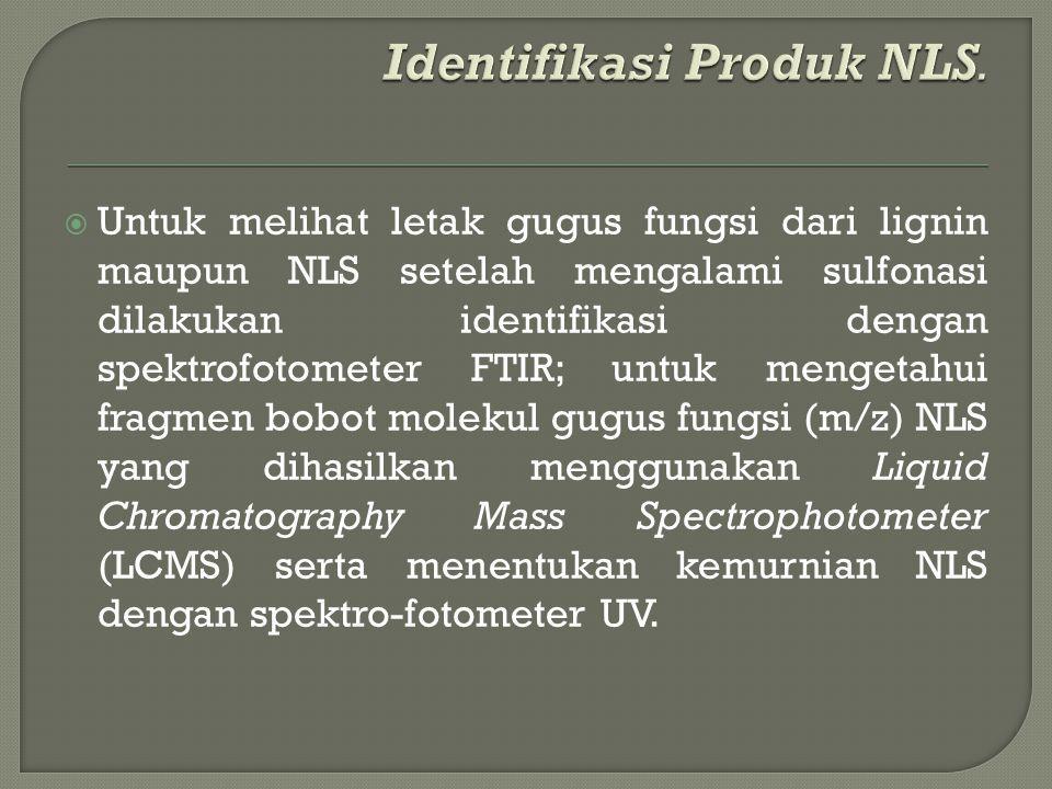  Untuk melihat letak gugus fungsi dari lignin maupun NLS setelah mengalami sulfonasi dilakukan identifikasi dengan spektrofotometer FTIR; untuk mengetahui fragmen bobot molekul gugus fungsi (m/z) NLS yang dihasilkan menggunakan Liquid Chromatography Mass Spectrophotometer (LCMS) serta menentukan kemurnian NLS dengan spektro-fotometer UV.