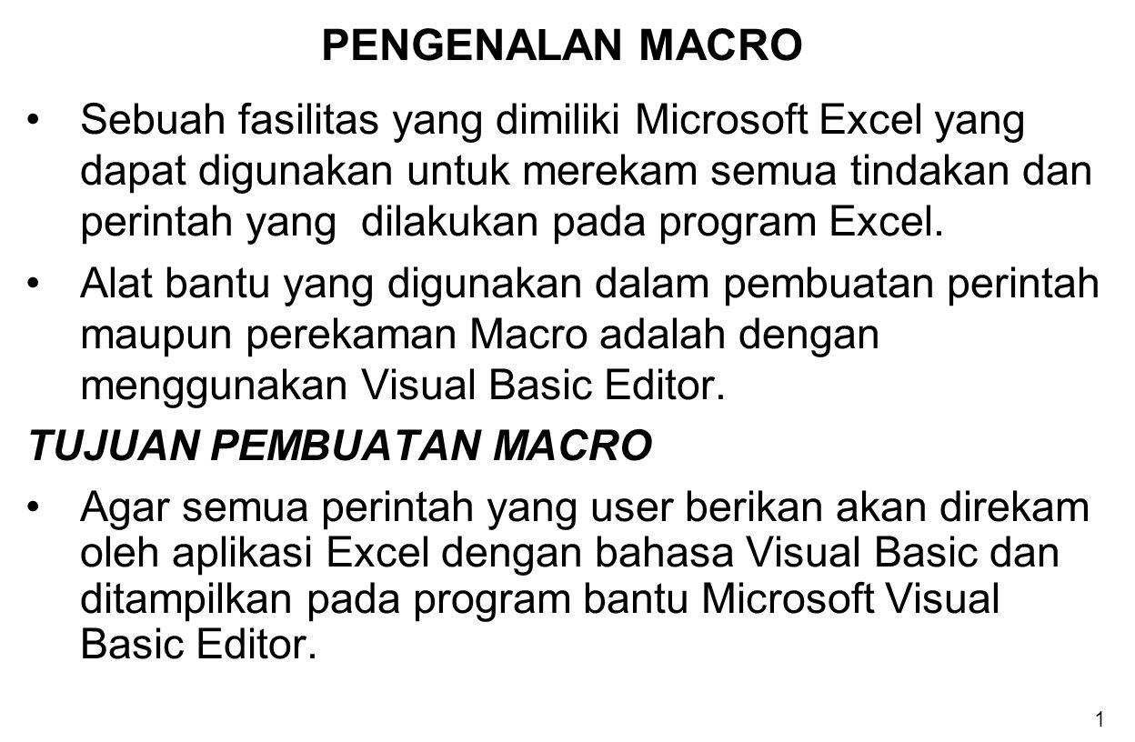 1 PENGENALAN MACRO Sebuah fasilitas yang dimiliki Microsoft Excel yang dapat digunakan untuk merekam semua tindakan dan perintah yang dilakukan pada p