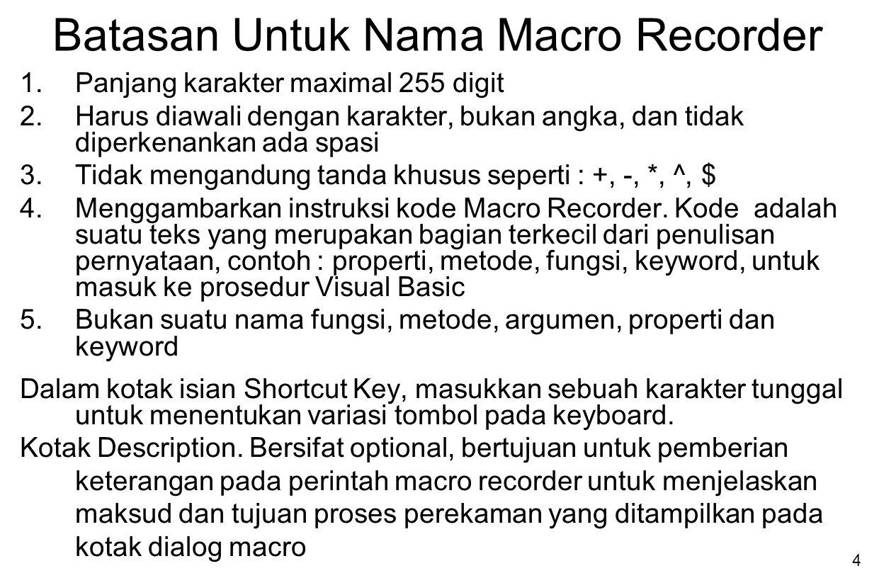 5 Untuk memberikan shortcut key pada macro recorder, perhatikan bentuk penulisan huruf ( Case Sensitive ) PenulisanKeterangan Huruf KecilUntuk menjalankannya dapat menekan variasi tombol keyboard dengan Ctrl+Key, contoh : Ctrl+e Huruf Besar Untuk menjalankannya dapat menekan variasi tombol keyboard dengan Ctrl+Shift+Key, contoh : Ctrl+Shift+E Dalam kotak pilihan Store Macro In, pilih salah satu sebagai tujuan tempat penyimpanan macro, dengan 3 pilihan, yaitu: PenulisanKeterangan Personal Macro Workbook Disimpan di dalam file yang tersembunyi dengan nama Personal.Xls di dalam folder Xlstart This WorkbookDisimpan di dalam workbook sumber tempat pembuatan macro recorder New WorkbookDisimpan di dalam workbook baru yang akan dibuka setelah membuka workbook sumber tempat pembuatan macro recorder