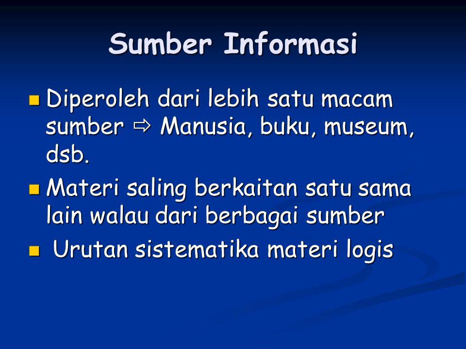 Sumber Informasi Diperoleh dari lebih satu macam sumber  Manusia, buku, museum, dsb.