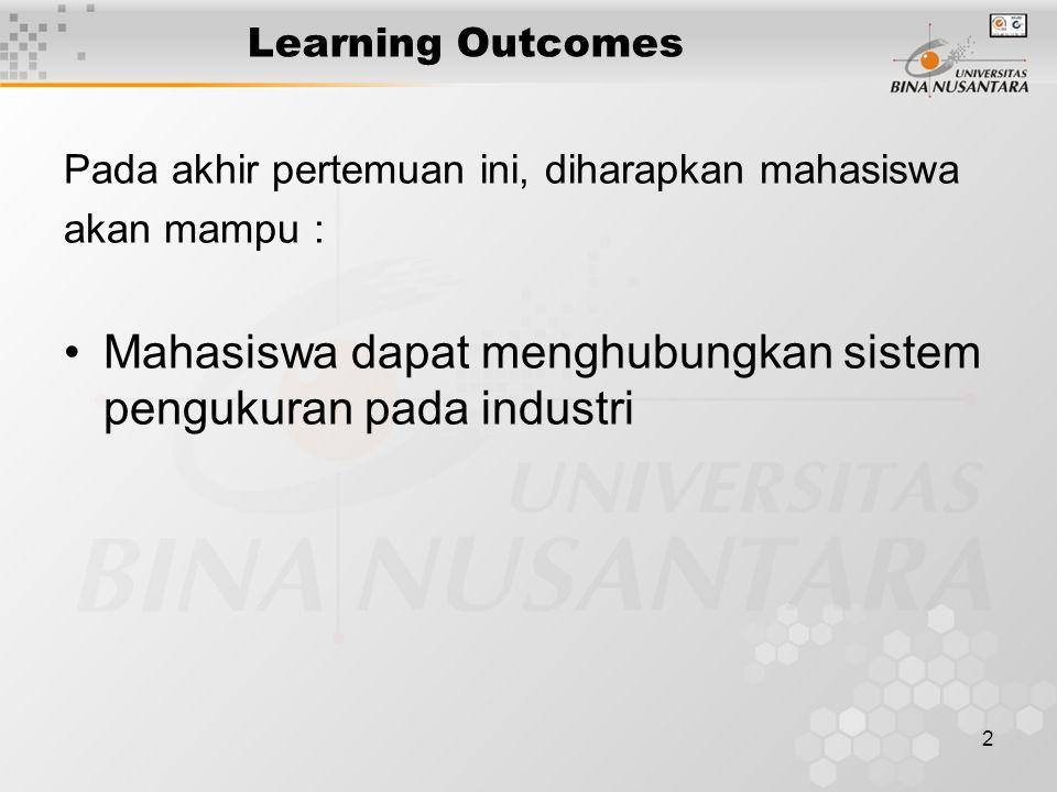 2 Learning Outcomes Pada akhir pertemuan ini, diharapkan mahasiswa akan mampu : Mahasiswa dapat menghubungkan sistem pengukuran pada industri