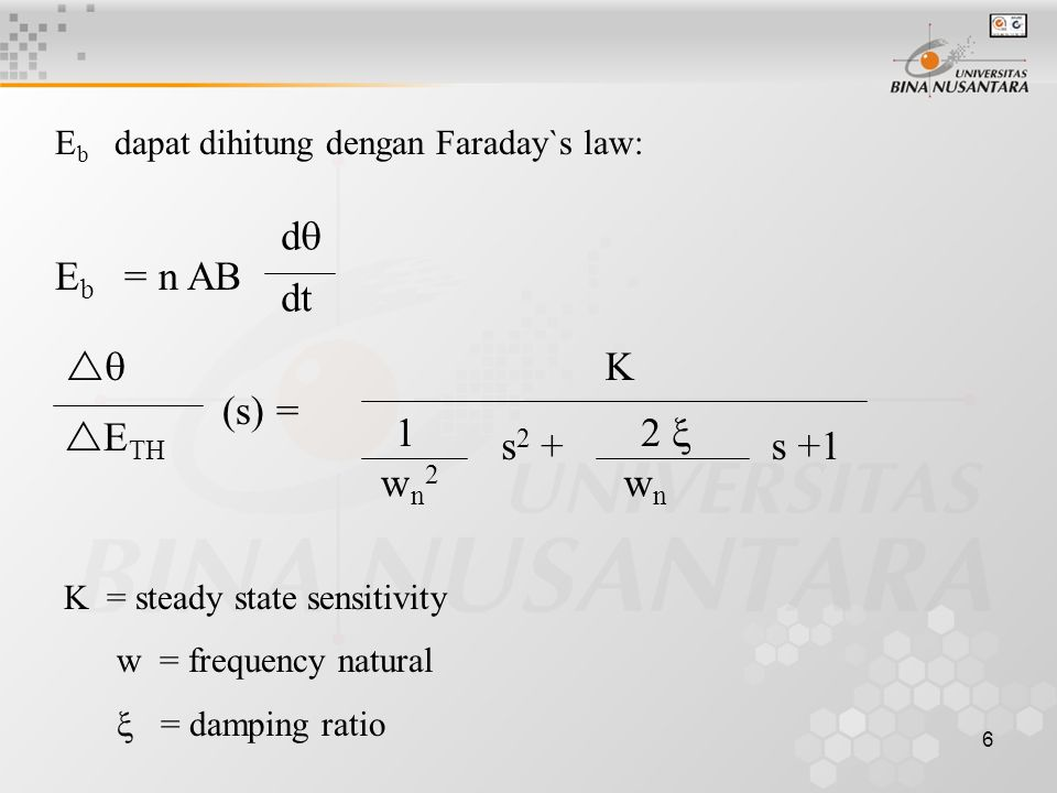 6 E b dapat dihitung dengan Faraday`s law: E b = n AB K = steady state sensitivity w = frequency natural  = damping ratio dd dtdt   E TH (s) = K 1 wn2wn2 s 2 + 2  wnwn s +1