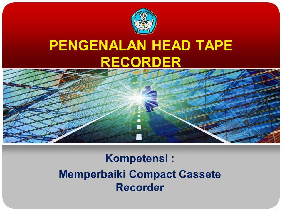 PENGENALAN HEAD TAPE RECORDER Kompetensi : Memperbaiki Compact Cassete Recorder