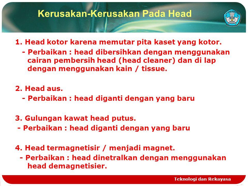 1. Head kotor karena memutar pita kaset yang kotor. - Perbaikan : head dibersihkan dengan menggunakan cairan pembersih head (head cleaner) dan di lap