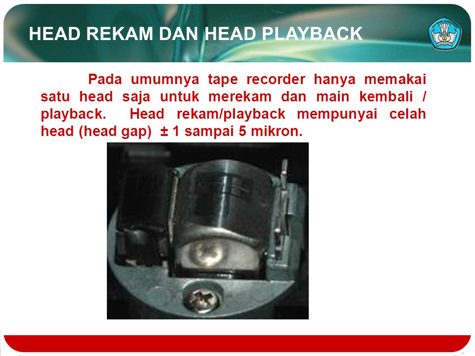 HEAD REKAM DAN HEAD PLAYBACK Pada umumnya tape recorder hanya memakai satu head saja untuk merekam dan main kembali / playback. Head rekam/playback me