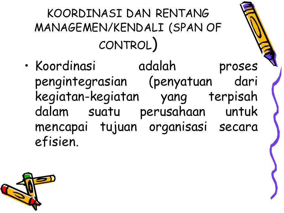 KOORDINASI DAN RENTANG MANAGEMEN/KENDALI (SPAN OF CONTROL ) Koordinasi adalah proses pengintegrasian (penyatuan dari kegiatan-kegiatan yang terpisah d
