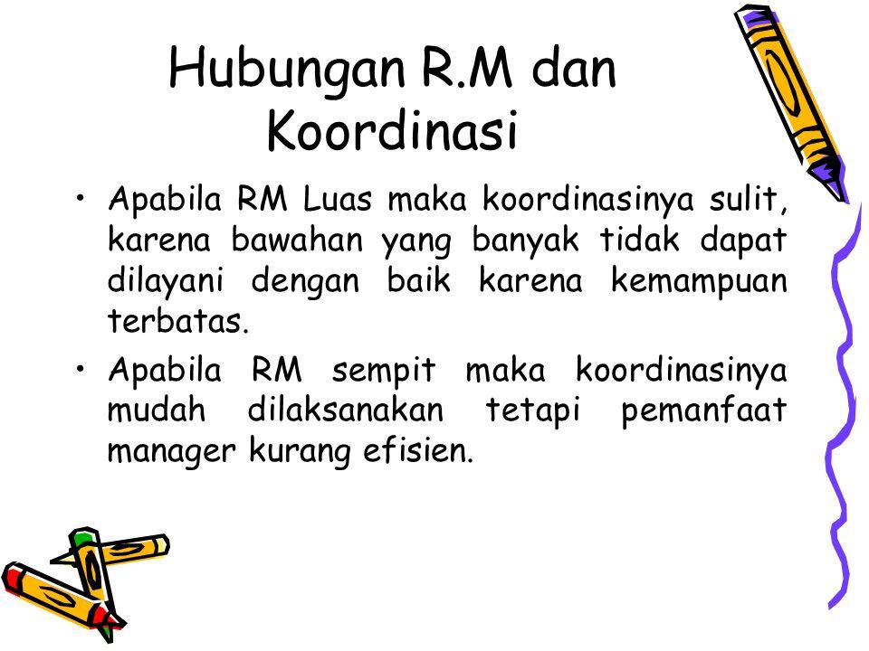 Hubungan R.M dan Koordinasi Apabila RM Luas maka koordinasinya sulit, karena bawahan yang banyak tidak dapat dilayani dengan baik karena kemampuan ter