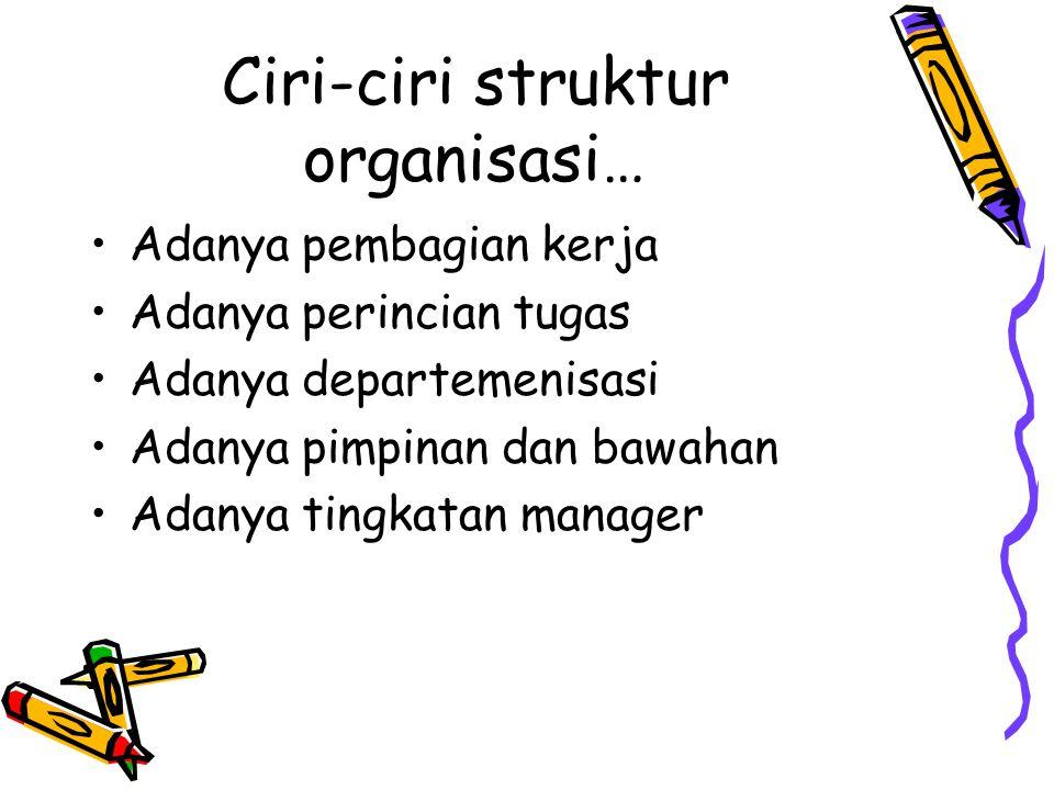 Ciri-ciri struktur organisasi… Adanya pembagian kerja Adanya perincian tugas Adanya departemenisasi Adanya pimpinan dan bawahan Adanya tingkatan manag