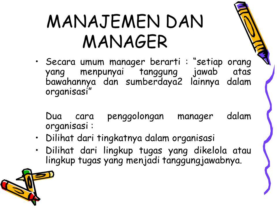 """MANAJEMEN DAN MANAGER Secara umum manager berarti : """"setiap orang yang menpunyai tanggung jawab atas bawahannya dan sumberdaya2 lainnya dalam organisa"""