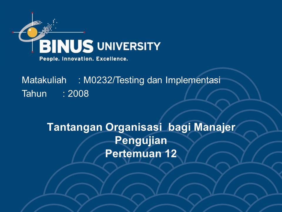 Tantangan Organisasi bagi Manajer Pengujian Pertemuan 12 Matakuliah: M0232/Testing dan Implementasi Tahun: 2008