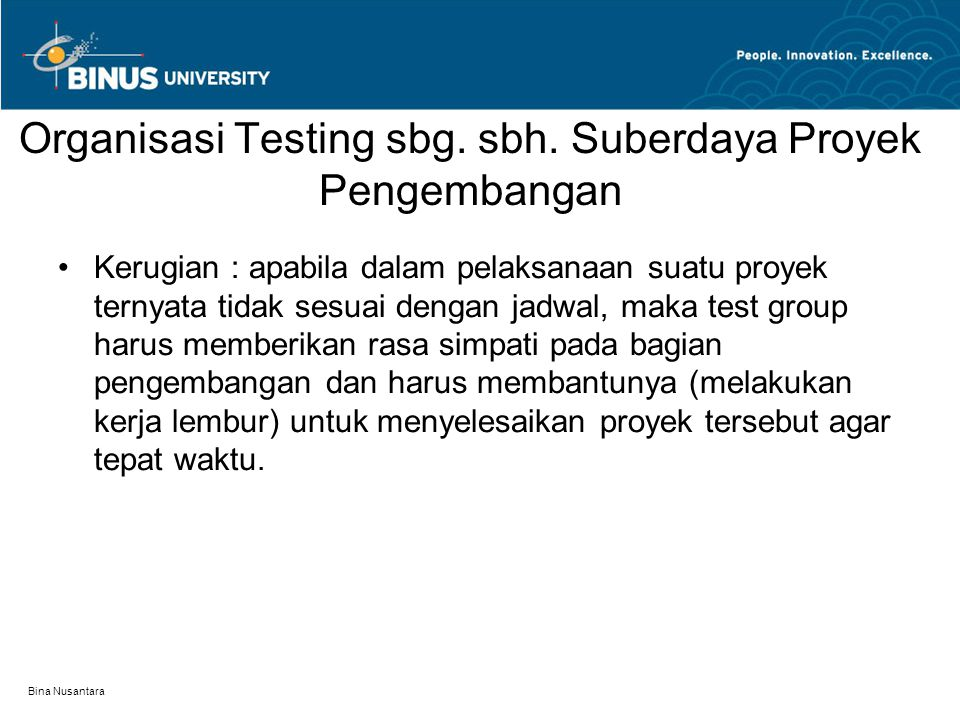 Bina Nusantara Organisasi Testing sbg. sbh. Suberdaya Proyek Pengembangan Kerugian : apabila dalam pelaksanaan suatu proyek ternyata tidak sesuai deng