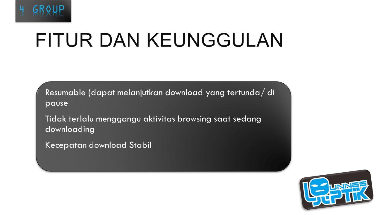 FITUR DAN KEUNGGULAN Resumable (dapat melanjutkan download yang tertunda/ di pause Tidak terlalu menggangu aktivitas browsing saat sedang downloading Kecepatan download Stabil Resumable (dapat melanjutkan download yang tertunda/ di pause Tidak terlalu menggangu aktivitas browsing saat sedang downloading Kecepatan download Stabil
