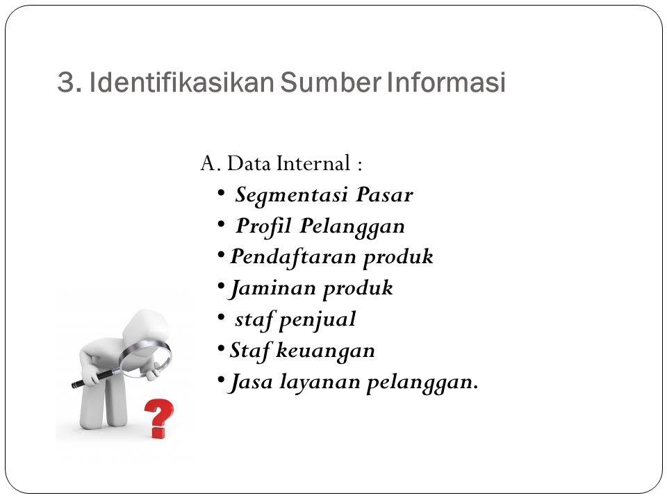 3. Identifikasikan Sumber Informasi A. Data Internal : Segmentasi Pasar Profil Pelanggan Pendaftaran produk Jaminan produk staf penjual Staf keuangan