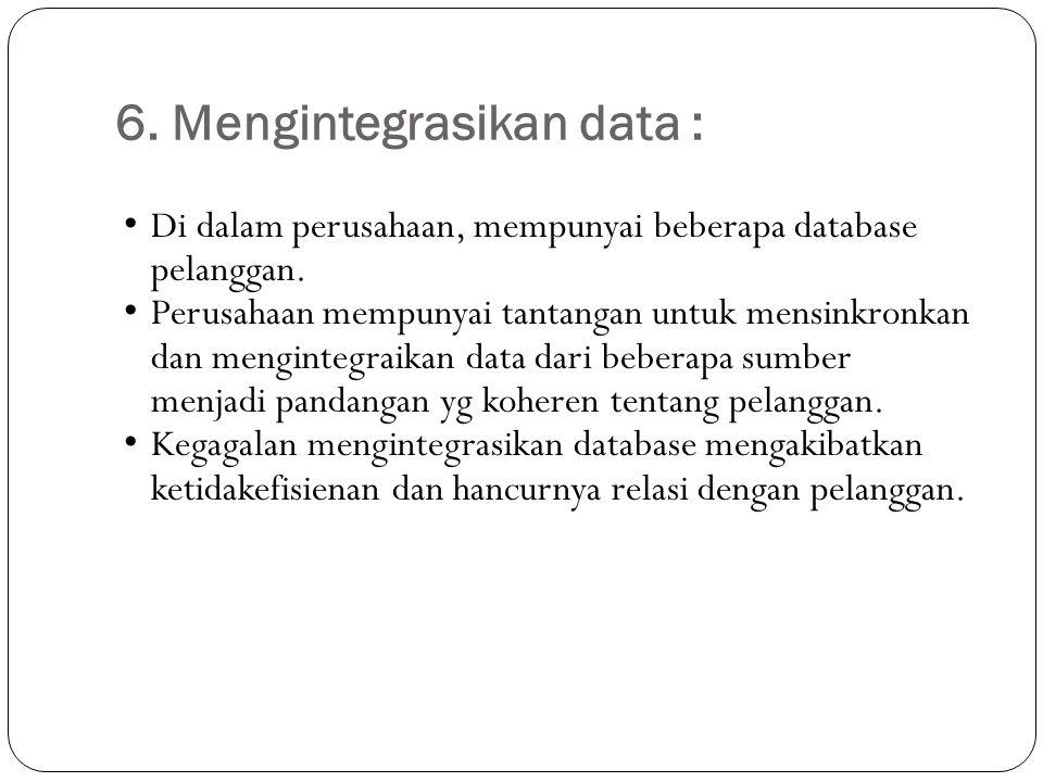 6. Mengintegrasikan data : Di dalam perusahaan, mempunyai beberapa database pelanggan. Perusahaan mempunyai tantangan untuk mensinkronkan dan menginte