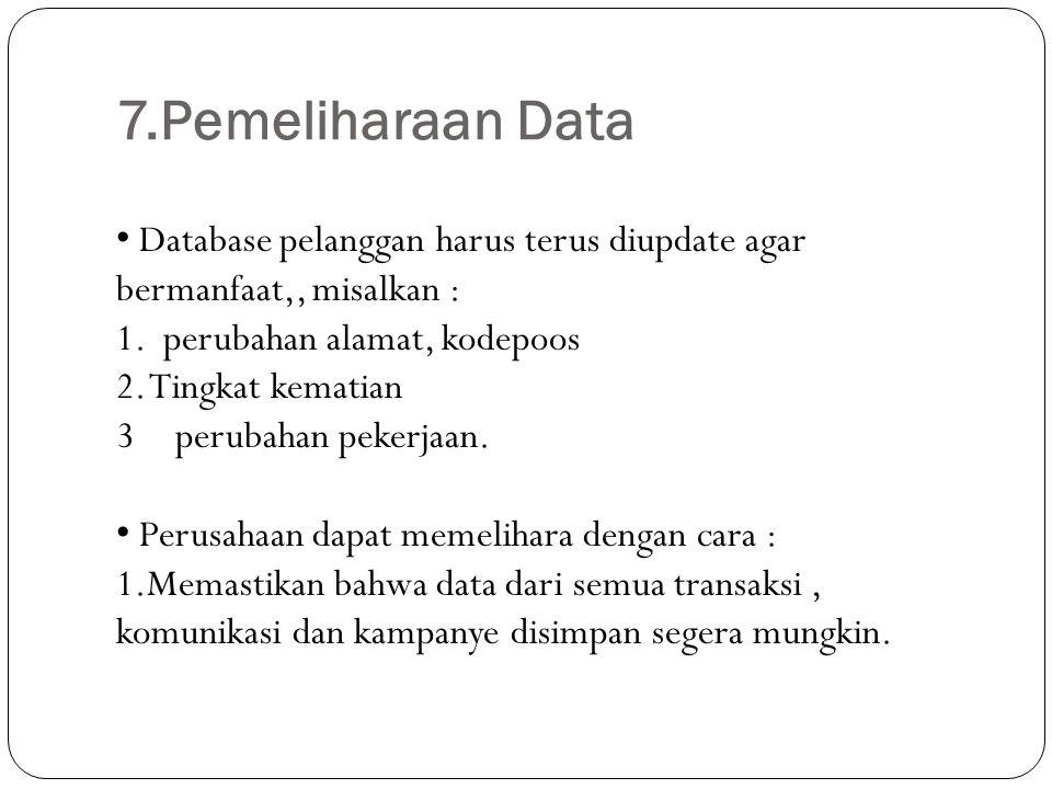 7.Pemeliharaan Data Database pelanggan harus terus diupdate agar bermanfaat,, misalkan : 1. perubahan alamat, kodepoos 2. Tingkat kematian 3perubahan