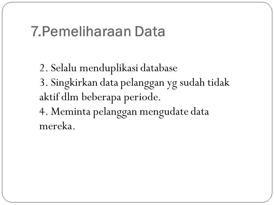 7.Pemeliharaan Data 2. Selalu menduplikasi database 3. Singkirkan data pelanggan yg sudah tidak aktif dlm beberapa periode. 4. Meminta pelanggan mengu