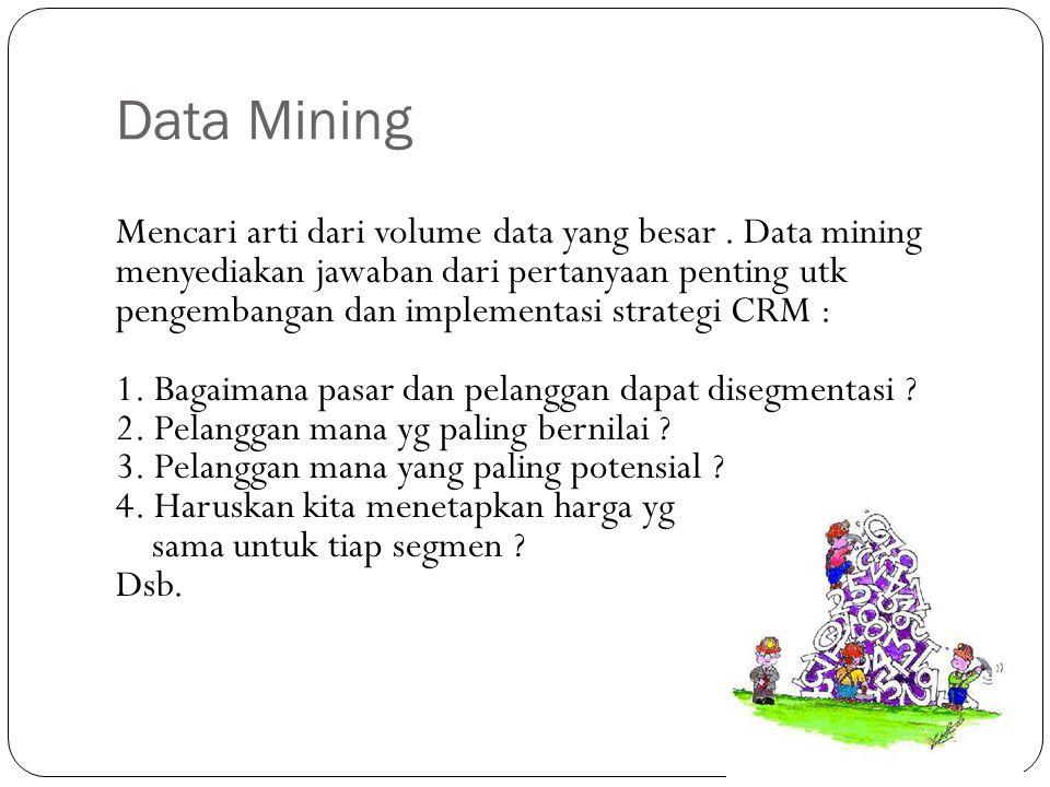 Data Mining Mencari arti dari volume data yang besar. Data mining menyediakan jawaban dari pertanyaan penting utk pengembangan dan implementasi strate