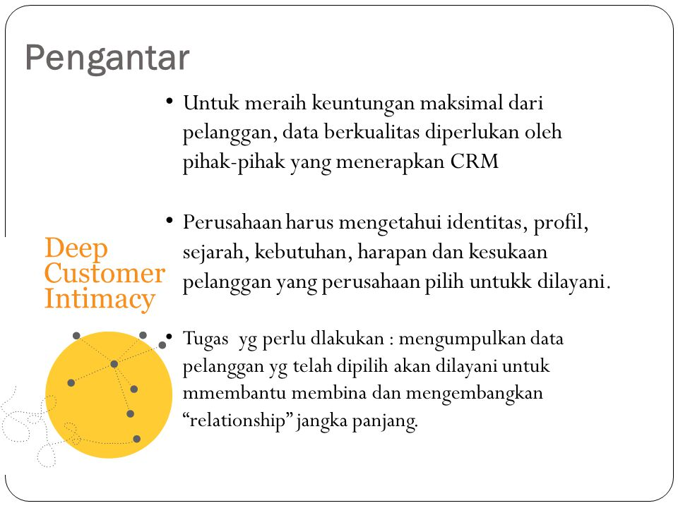 Pengantar Untuk meraih keuntungan maksimal dari pelanggan, data berkualitas diperlukan oleh pihak-pihak yang menerapkan CRM Perusahaan harus mengetahu