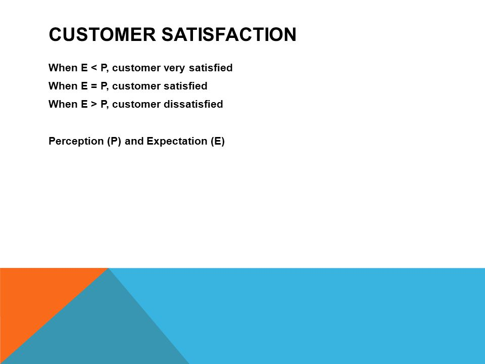 CUSTOMER SATISFACTION When E < P, customer very satisfied When E = P, customer satisfied When E > P, customer dissatisfied Perception (P) and Expectat