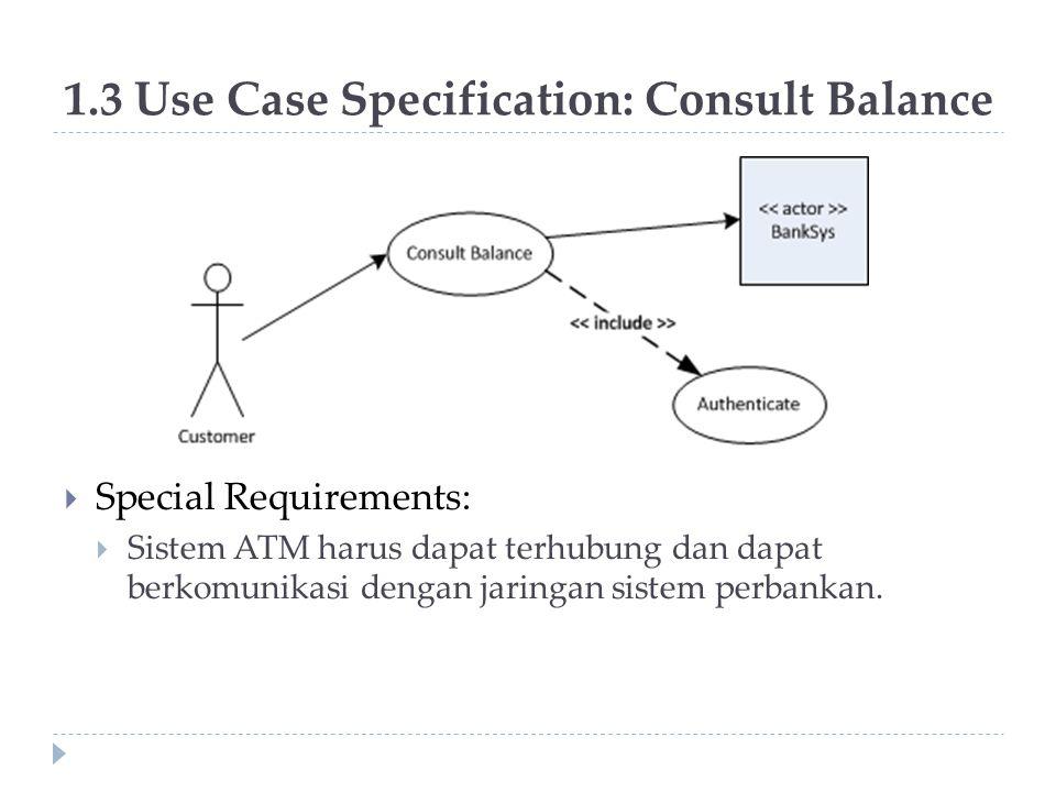 1.3 Use Case Specification: Consult Balance  Special Requirements:  Sistem ATM harus dapat terhubung dan dapat berkomunikasi dengan jaringan sistem