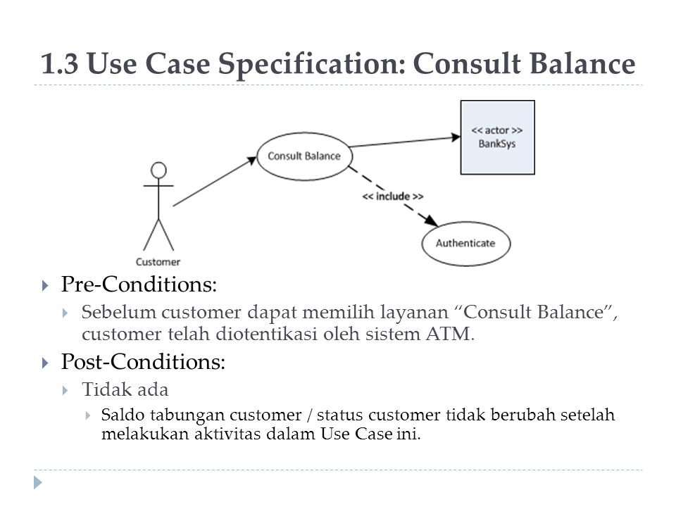 "1.3 Use Case Specification: Consult Balance  Pre-Conditions:  Sebelum customer dapat memilih layanan ""Consult Balance"", customer telah diotentikasi"