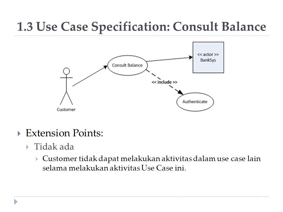 1.3 Use Case Specification: Consult Balance  Extension Points:  Tidak ada  Customer tidak dapat melakukan aktivitas dalam use case lain selama mela